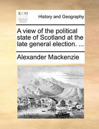 A View of the Political State of Scotland at the Late General Election. ... by Alexander MacKenzie