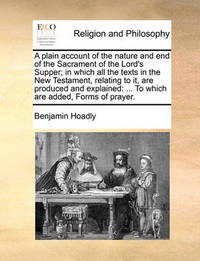 A Plain Account of the Nature and End of the Sacrament of the Lord's Supper; In Which All the Texts in the New Testament, Relating to It, Are Produced and Explained: To Which Are Added, Forms of Prayer. by Benjamin Hoadly