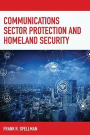 Communications Sector Protection and Homeland Security by Frank R Spellman