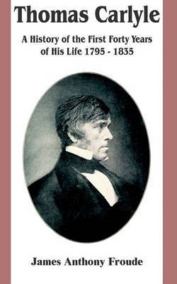 Thomas Carlyle: A History of the First Forty Years of His Life 1795-1835 by James Anthony Froude image
