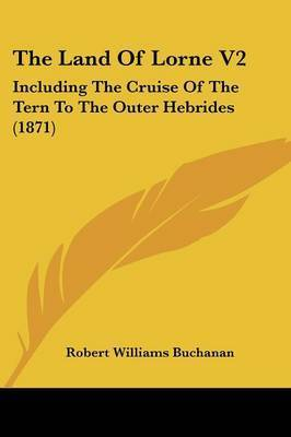 THE Land of Lorne V2: & the Cruise of the Tern to the Outer Hebrides by Robert Williams Buchanan