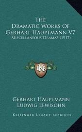 The Dramatic Works of Gerhart Hauptmann V7: Miscellaneous Dramas (1917) by Gerhart Hauptmann