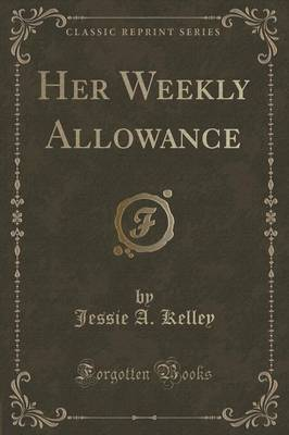Her Weekly Allowance (Classic Reprint) by Jessie A Kelley
