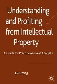 Understanding and Profiting from Intellectual Property by D. Yang