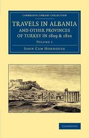 Travels in Albania and Other Provinces of Turkey in 1809 and 1810 2 Volume Set Travels in Albania and Other Provinces of Turkey in 1809 and 1810: Volume 1 by John Cam Hobhouse