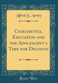 Catechetics, Education and the Adolescent a Time for Decision (Classic Reprint) by Alfred S Arvay image