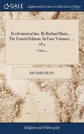 Ecclesiastical Law. by Richard Burn, ... the Fourth Edition. in Four Volumes. ... of 4; Volume 4 by Richard Burn