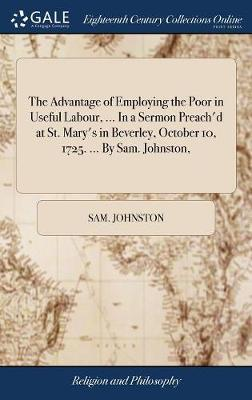 The Advantage of Employing the Poor in Useful Labour, ... in a Sermon Preach'd at St. Mary's in Beverley, October 10, 1725. ... by Sam. Johnston, by Sam Johnston