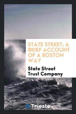State Street; A Brief Account of a Boston Way by State Street Trust Company