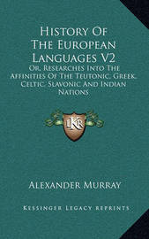 History of the European Languages V2: Or, Researches Into the Affinities of the Teutonic, Greek, Celtic, Slavonic and Indian Nations by Alexander Murray image