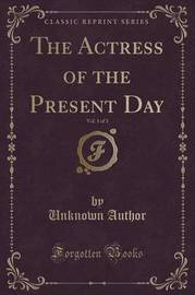 The Actress of the Present Day, Vol. 1 of 3 (Classic Reprint) by Unknown Author