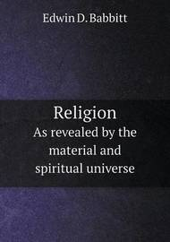 Religion as Revealed by the Material and Spiritual Universe by Edwin D. Babbitt