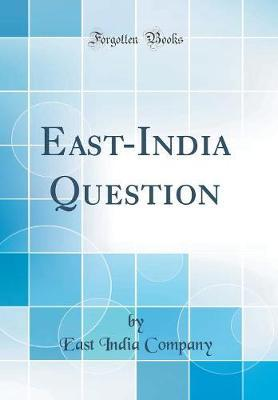 East-India Question (Classic Reprint) by East India Company