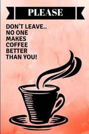 Please Don't Leave.. No One Makes Coffee Better Than You! by Worklives Workvibes