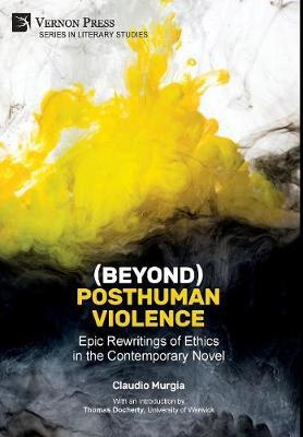 (Beyond) Posthuman Violence: Epic Rewritings of Ethics in the Contemporary Novel by Claudio Murgia