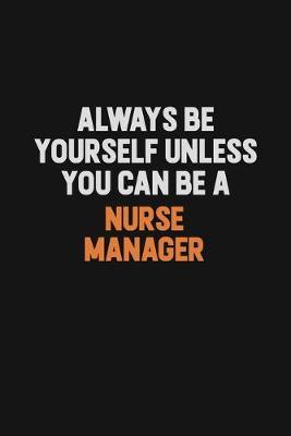 Always Be Yourself Unless You Can Be A Nurse manager by Camila Cooper