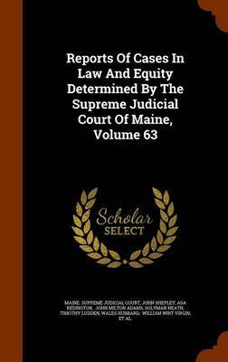 Reports of Cases in Law and Equity Determined by the Supreme Judicial Court of Maine, Volume 63 by John Shepley