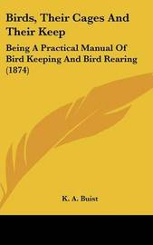 Birds, Their Cages And Their Keep: Being A Practical Manual Of Bird Keeping And Bird Rearing (1874) by K A Buist image
