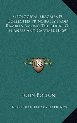 Geological Fragments Collected Principally from Rambles Among the Rocks of Furness and Cartmel (1869) by John Bolton