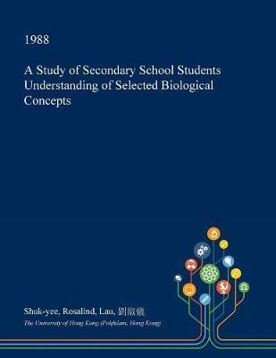 A Study of Secondary School Students Understanding of Selected Biological Concepts by Shuk-Yee Rosalind Lau