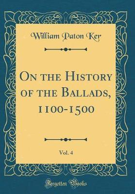 On the History of the Ballads, 1100-1500, Vol. 4 (Classic Reprint) by William Paton Ker