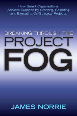 Breaking Through the Project Fog: How Smart Organizations Achieve Success by Creating, Selecting and Executing On-Strategy Projects by James Norrie image