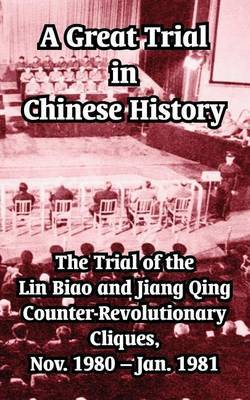 A Great Trial in Chinese History: The Trial of the Lin Biao and Jiang Qing Counter-Revolutionary Cliques, Nov. 1980-Jan. 1981