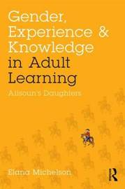 Gender, Experience, and Knowledge in Adult Learning by Elana Michelson