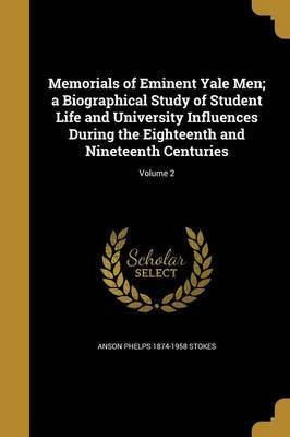 Memorials of Eminent Yale Men; A Biographical Study of Student Life and University Influences During the Eighteenth and Nineteenth Centuries; Volume 2 by Anson Phelps 1874-1958 Stokes