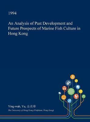An Analysis of Past Development and Future Prospects of Marine Fish Culture in Hong Kong by Ying-Wah Yu