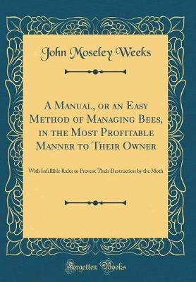 A Manual, or an Easy Method of Managing Bees, in the Most Profitable Manner to Their Owner by John M. Weeks image