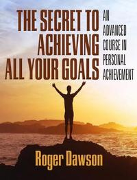 The Secret to Achieving All Your Goals by Roger Dawson