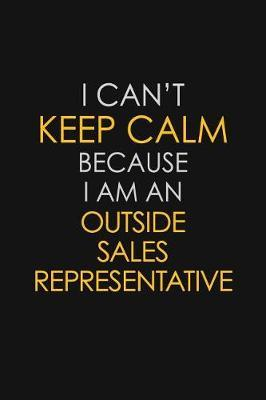 I Can't Keep Calm Because I Am An Outside Sales Representative by Blue Stone Publishers