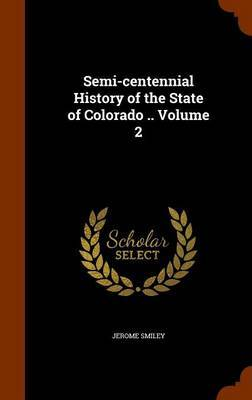 Semi-Centennial History of the State of Colorado .. Volume 2 by Jerome Smiley