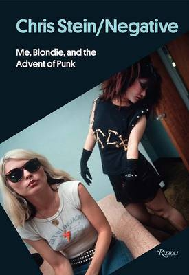 Chris Stein / Negative : Me, Blondie, and the Advent of Punk by Chris Stein