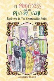 The Princess and the Pinkie Nail: Book One in the Grottenville Series by Annemarie Elstner