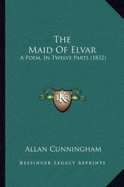 The Maid of Elvar the Maid of Elvar: A Poem, in Twelve Parts (1832) a Poem, in Twelve Parts (1832) by Allan Cunningham