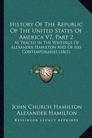 History of the Republic of the United States of America V7, Part 2: As Traced in the Writings of Alexander Hamilton and of His Contemporaries (1861) by Alexander Hamilton