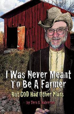 I Was Never Meant to Be a Farmer But God Had Other Plans by Vern S Halverson image