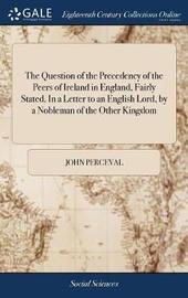The Question of the Precedency of the Peers of Ireland in England, Fairly Stated. in a Letter to an English Lord, by a Nobleman of the Other Kingdom by John Perceval image