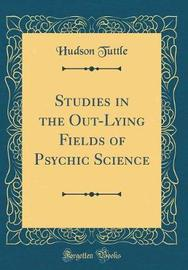 Studies in the Out-Lying Fields of Psychic Science (Classic Reprint) by Hudson Tuttle image
