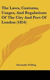 The Laws, Customs, Usages, and Regulations of the City and Port of London (1854) by Alexander Pulling