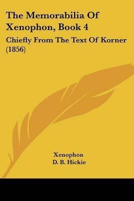 The Memorabilia Of Xenophon, Book 4: Chiefly From The Text Of Korner (1856) by . Xenophon