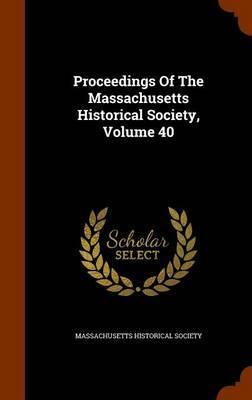 Proceedings of the Massachusetts Historical Society, Volume 40 by Massachusetts Historical Society