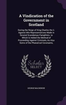 A Vindication of the Government in Scotland by George MacKenzie