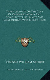Three Lectures on the Cost of Obtaining Money and Some Effects of Private and Government Paper Money (1830) by Nassau William Senior