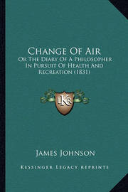Change of Air: Or the Diary of a Philosopher in Pursuit of Health and Recreation (1831) by James Johnson