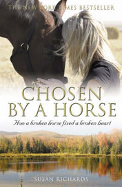 Chosen by a Horse: How a Broken Horse Fixed a Broken Heart by Susan Richards