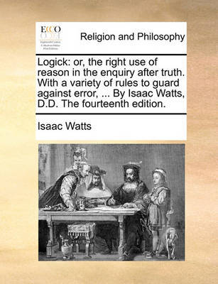Logick: Or, the Right Use of Reason in the Enquiry After Truth. with a Variety of Rules to Guard Against Error, ... by Isaac Watts, D.D. the Fourteenth Edition. by Isaac Watts image