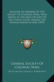 Register of Members of the Society of Colonial Wars, Who Serregister of Members of the Society of Colonial Wars, Who Served in the Army or Navy of the United States During the Spanved in the Army or Navy of the United States During the Spanish-American Wa by General Society of Colonial Wars